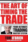The Art of Timing the Trade: Your Ultimate Trading Mastery System - Tom O'Brien