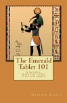The Emerald Tablet 101: a modern, practical guide, plain and simple (The Ancient Egyptian Enlightenment Series) - Matthew Barnes