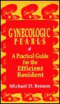 Gynecologic Pearls: A Practical Guide for the Efficient Resident - Michael D. Benson