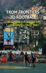From Frontiers to Football: An Alternative History of Latin America since 1800 - Matthew Brown