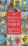 A Beginner's Guide To Tarot: Get started with quick and easy tarot fundamentals - Kathleen Olmstead