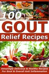 Gout Relief Recipes - 100 Amazingly Delicious & Healthy Recipes For Gout & Overall Anti Inflammation - (Gout Be Gone, Gout Cookbook, Gout Book - Kelly Bird, Recipe Junkies