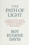 The Path Of Light: A Guide To 21st Century Discipleship And Spiritual Practice In The Kriya Yoga Tradition - Roy Eugene Davis