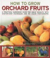 How to Grow Orchard Fruits: A practical gardening guide for great results, with step-by-step techniques and 140 color photographs - Richard Bird