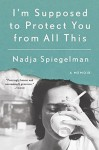 I'm Supposed to Protect You from All This: A Memoir - Nadja Spiegelman