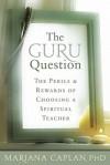 The Guru Question: The Perils and Rewards of Choosing a Spiritual Teacher - Mariana Caplan