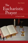 The Eucharistic Prayer: A User's Guide - Barry Hudock, Kevin W. Irwin