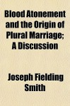 Blood Atonement and the Origin of Plural Marriage; A Discussion - Joseph Fielding Smith