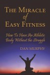 The Miracle of Easy Fitness, How to Have an Athletic Body Without the Struggle - Dan Murphy