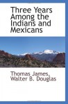 Three Years Among the Indians and Mexicans - Thomas James