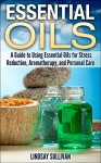 Essential Oils: A Guide to Using Essential Oils for Stress Reduction, Aromatherapy and Personal Care - Lindsay Sullivan