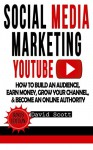 Social Media Marketing: YouTube: How to Build an Audience, Earn Money, Grow Your Channel, & Become an Online Authority (Youtube Video Marketing, Youtube ... Online, Social Media Marketing Strategy) - David Scott
