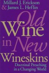 Old Wine in New Wineskins: Doctrinal Preaching in a Changing World - Millard J. Erickson