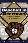 Baseball In Beertown: America's Pastime In Milwaukee - Todd Mishler
