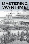 Mastering Wartime: A Social History of Philadelphia During the Civil War - J. Matthew Gallman