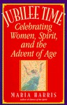 Jubilee Time: Celebrating Women, Spirit, And The Advent Of Age - Maria Harris