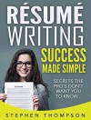 Résumé Writing Success Made Simple: Secrets the Pro's Don't Want You to Know - Stephen Thompson
