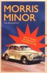 Morris Minor: The Biography 60 Years Of Britain's Favourite Car - Martin Wainwright