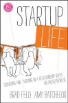 Startup Life: Surviving and Thriving in a Relationship with an Entrepreneur - Brad Feld, Amy Batchelor