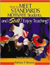How to Meet Standards, Motivate Students, and Still Enjoy Teaching!: Four Practices That Improve Student Learning - Barbara Benson, Spence Rogers
