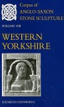 Corpus of Anglo-Saxon Stone Sculpture: Volume VIII, Western Yorkshire - Elizabeth Coatsworth