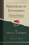 Principles of Economics: With Special Reference, to American Conditions (Classic Reprint) - Edwin R. A. Seligman