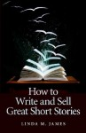 How To Write And Sell Great Short Stories - Linda M. James