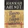 Homens em tempos sombrios - Hannah Arendt
