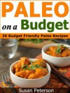 Paleo On a Budget: 30 Simple and Delicious Budget Friendly Paleo Recipes (Paleo On a Budget, Paleo On a Budget Guide, Paleo Recipes, Paleo Cookbook, Paleo Diet, Quick and Easy Paleo Recipes) - Susan Peterson