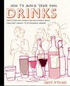 How to Make Your Own Drinks: Create Your Own Alcoholic and Non-Alcoholic Drinks from Fruit Cordials to After-Dinner Liqueurs - Susy Atkins