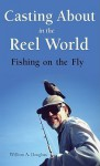 Casting about in the Reel World: Fishing on the Fly - William A. Douglass