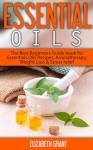 Essential Oils: The Best Beginners Guide Book for Essentials Oil Recipes, Aromatherapy, Weight Loss & Stress Relief - Elizabeth Grant
