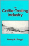 The Cattle-Trailing Industry: Between Supply and Demand, 1866-1890 - Jimmy M. Skaggs
