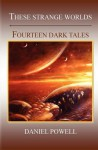 These Strange Worlds: Fourteen Dark Tales - Daniel Powell