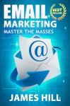 Email Marketing: Master the Masses! (Email Marketing) - James Hill