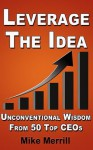 Leverage The Idea - Unconventional Wisdom From 50 Top CEOs - Mike Merrill
