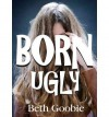 [ [ [ Born Ugly[ BORN UGLY ] By Goobie, Beth ( Author )Sep-15-2011 Paperback - Beth Goobie