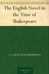 The English Novel in the Time of Shakespeare - J. J. (Jean Jules) Jusserand, Elizabeth Lee