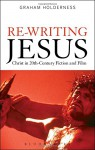 Re-Writing Jesus: Christ in 20th Century Fiction and Film - Graham Holderness
