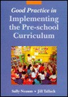 Good Practice in Implementing the Pre-School Curriculum - Sally Neaum, Jill Tallack