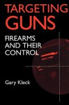 Targeting Guns: Firearms and Their Control (Social Institutions and Social Change) - Gary Kleck