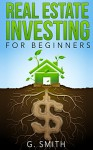 Real Estate Investing: Real Estate Investing for Beginners (Real Estate Investing Series Book 1) - G. Smith