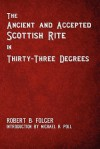 The Ancient and Accepted Scottish Rite in Thirty-Three Degrees - Robert B. Folger, Michael R. Poll