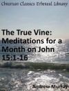 The True Vine: Meditations for a Month on John 15:1-16 - Enhanced Version - Andrew Murray