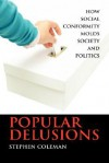 Popular Delusions: How Social Conformity Molds Society and Politics - Stephen Coleman