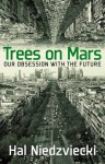 Trees on Mars: Our Obsession with the Future - Hal Niedzviecki