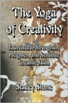 The Yoga of Creativity: Exercises to Strengthen, Heighten, and Sensitize Creative Skills - Stacey Stone
