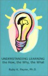 Understanding Learning: The How, the Why, the What - Ruby K. Payne