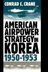 American Airpower Strategy In Korea 1950-1953 - Conrad C. Crane