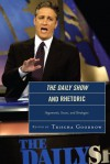 The Daily Show and Rhetoric: Arguments, Issues, and Strategies - Trischa Goodnow, Jonathan Barbur, C. Buerkle, Josh Compton, Aaron Hess, Brian T. Kaylor, Ryan McGeough, Lawrence J Mullen, Stephanie M Purtle, John W Self, Robert Spicer, Timothy Steffensmeier, Penina Wiesman, Kelly Wilz